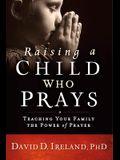 Raising a Child Who Prays: Teaching Your Family the Power of Prayer
