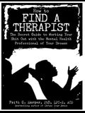 How to Find a Therapist: The Secret Guide to Working Your Shit Out with the Mental Health Professional of Your Dreams