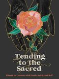Tending to the Sacred: Rituals to Connect with Earth, Spirit, and Self