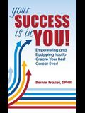 Your Success is in YOU: Empowering and Equipping You to Create Your Best Career Ever!