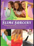 Slime Sorcery: 97 Magical Concoctions Made from Almost Anything - Including Fluffy, Galaxy, Crunchy, Magnetic, Color-Changing, and Gl