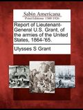 Report of Lieutenant-General U.S. Grant, of the Armies of the United States, 1864-'65.