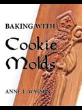 Baking with Cookie Molds: Secrets and Recipes for Making Amazing Handcrafted Cookies for Your Christmas, Holiday, Wedding, Tea, Party, Swap, Exc