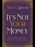 It's Not Your Money: How to Live Fully from Divine Abundance