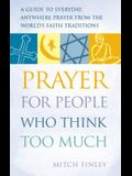 Prayer for People Who Think Too Much: A Guide to Everyday, Anywhere Prayer from the World's Faith Traditions