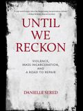 Until We Reckon: Violence, Mass Incarceration, and a Road to Repair