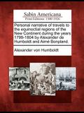 Personal Narrative of Travels to the Equinoctial Regions of the New Continent During the Years 1799-1804 by Alexander de Humboldt and Aime Bonpland.