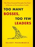 Too Many Bosses, Too Few Leaders: The Three Essential Principles You Need to Become an Extraordinary Leader