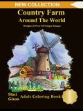 Country Farm Around The World: Design of Over 60 Unique Images: An Adult Coloring Books with Charming Country Life, Playful Animals, Beautiful Flower