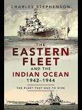 The Eastern Fleet and the Indian Ocean, 1942-1944: The Fleet That Had to Hide