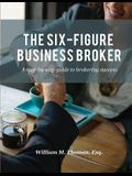 The Six-Figure Business Broker: A step-by-step guide to brokering success