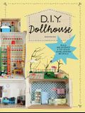 DIY Dollhouse: Build and Decorate a Toy House Using Everyday Materials (a Complete Illustrated Beginner's Guide to Creating Your Own