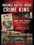 The Original Battle Creek Crime King: Adam pump Arnold's Vile Reign