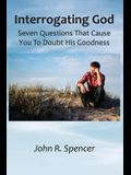 Interrogating God: Seven Questions That Cause You To Doubt His Goodness