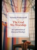 God We Worship: An Exploration of Liturgical Theology