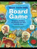 Make Your Own Board Game: A Complete Guide to Designing, Building, and Playing Your Own Tabletop Game