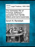 The Domestic Life of Thomas Jefferson: Compiled from Family Letters and Reminiscences.
