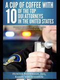 A Cup of Coffee with 10 of the Top DUI Attorneys in the United States: Valuable Insights You Should Know If You Are Charged with a DUI