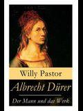 Albrecht Dürer - Der Mann und das Werk: Illustrierte Biografie: Das Leben Albrecht Dürers, eines bedeutenden Künstler (Maler, Grafiker und Mathematike