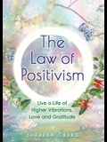 The Law of Positivism: Live a Life of Higher Vibrations, Love and Gratitude