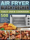 Air Fryer BLACK+DECKER Toast Oven Cookbook: 500 Crispy, Easy, Healthy Recipes to Fry, Roast, Bake, Grill and More