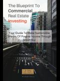 The Blueprint To Commercial Real Estate Investing: Your Guide To Make Sustainable Stream Of Passive Income Through Smart Buy