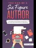 You Can Be a Six Figure Author: The Strategy Professional Authors Use To Quit Their Jobs and Become Full-Time Writers