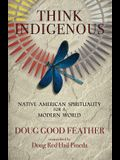 Think Indigenous: Native American Spirituality for a Modern World