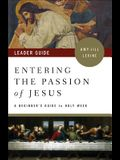 Entering the Passion of Jesus Leader Guide: A Beginner's Guide to Holy Week