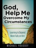 God, Help Me Overcome My Circumstances: Learning to Depend More Fully on Him