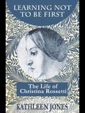 Learning Not To Be First: The Life of Christina Rossetti