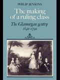 The Making of a Ruling Class: The Glamorgan Gentry 1640 1790