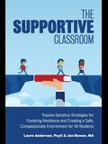 The Supportive Classroom: Trauma-Sensitive Strategies for Fostering Resilience and Creating a Safe, Compassionate Environment for All Students