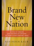 Brand New Nation: Capitalist Dreams and Nationalist Designs in Twenty-First-Century India