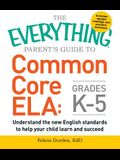The Everything Parent's Guide to Common Core Ela, Grades K-5: Understand the New English Standards to Help Your Child Learn and Succeed
