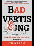 Badvertising: An Expose of Insipid, Insufferable, Ineffective Advertising