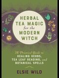Herbal Tea Magic for the Modern Witch: A Practical Guide to Healing Herbs, Tea Leaf Reading, and Botanical Spells