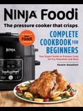 Ninja Foodi: The Pressure Cooker That Crisps: Complete Cookbook for Beginners: Your Expert Guide to Pressure Cook, Air Fry, Dehydrate, and More