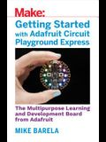 Getting Started with Adafruit Circuit Playground Express: The Multipurpose Learning and Development Board with Built-In Leds, Sensors, and Acceleromet
