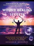 Wound Healing Secrets: Revolutionary Methods to Heal Your Wound, Save Your Leg, and Reclaim Your Life!