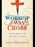 Worship in the Way of the Cross: Leading Worship for the Sake of Others