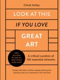 Look at This If You Love Great Art: A Critical Curation of 100 Essential Artworks - Packed with Links to Further Reading, Listening and Viewing to Tak