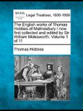 The English Works of Thomas Hobbes of Malmesbury / Now First Collected and Edited by Sir William Molesworth. Volume 1 of 11