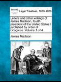 Letters and Other Writings of James Madison, Fourth President of the United States / Published by Order of Congress. Volume 1 of 4