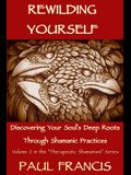 Rewilding Yourself: Discovering Your Soul's Deep Roots Through Shamanic Practices