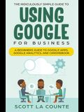 The Ridiculously Simple Guide to Using Google for Business: A Beginners Guide to Google Apps, Google Analytics, and Chromebook