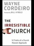 The Irresistible Church: 12 Traits of a Church Heaven Applauds