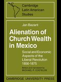 Alienation of Church Wealth in Mexico: Social and Economic Aspects of the Liberal Revolution 1856-1875