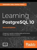 Learning PostgreSQL 10 - Second Edition: A beginner's guide to building high-performance PostgreSQL database solutions