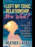 I Left My Toxic Relationship -Now What?: The Step-By-Step Guide to Starting Over and Living on Your Own